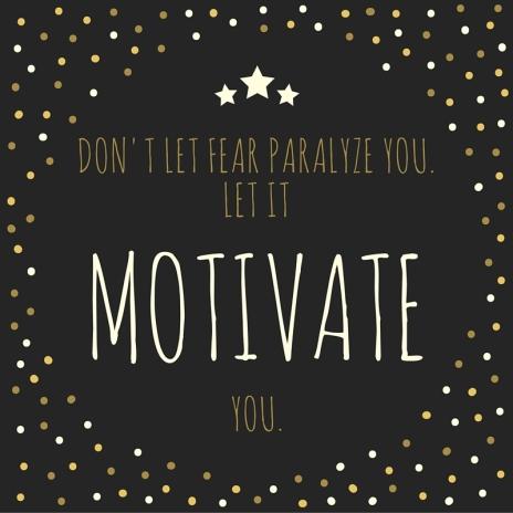 don't let fear paralyze you, let it motivate you