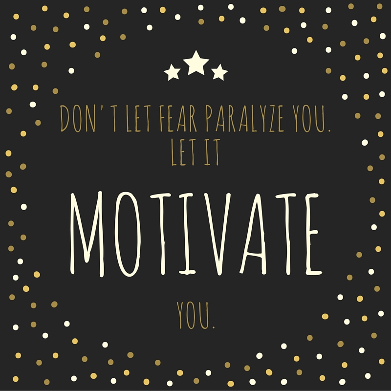 don't let fear paralyze you, let it motivate you